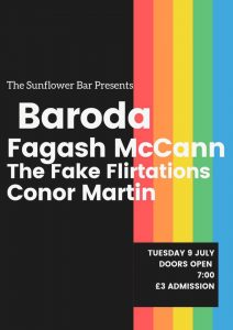 Text: The Sunflower Bar presents Baroda, Fagash McCann, The Fake Flirtations, Conor Martin. Tuesday 9th July, Doors open 7pm, £3. Background is half black, half rainbow stripes.